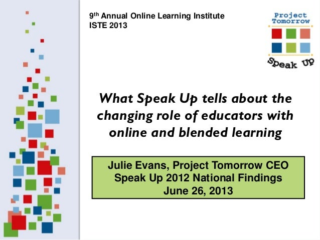 Julie Evans, Project Tomorrow CEO Speak Up 2012 National Findings June 26, 2013 What Speak Up tells about the changing rol...