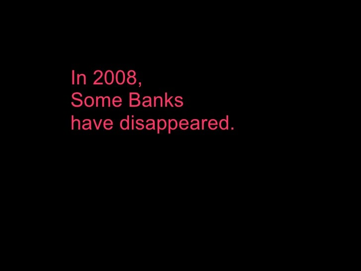 In 2008,  Some Banks  have disappeared.