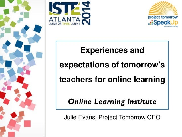 Experiences and expectations of tomorrow's teachers for online learning Online Learning Institute Julie Evans, Project Tom...