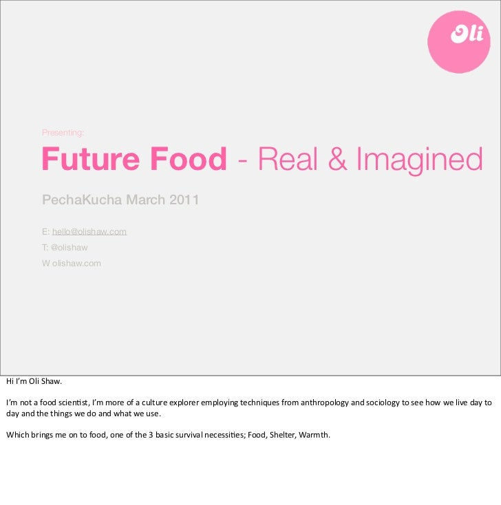 Presenting:               Future Food - Real & Imagined               PechaKucha March 2011               E: hello@olishaw...