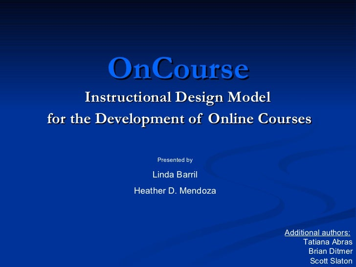 OnCourse Instructional Design Model  for the Development of Online Courses Presented by Linda Barril Heather D. Mendoza Ad...