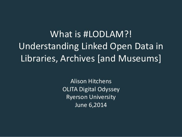 What is #LODLAM?! Understanding Linked Open Data in Libraries, Archives [and Museums] Alison Hitchens OLITA Digital Odysse...
