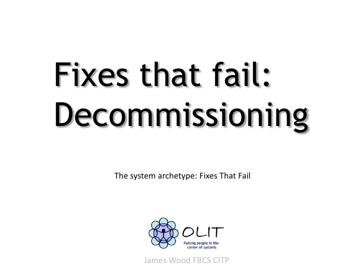 Fixes that fail:Decommissioning   The system archetype: Fixes That Fail           James Wood FBCS CITP