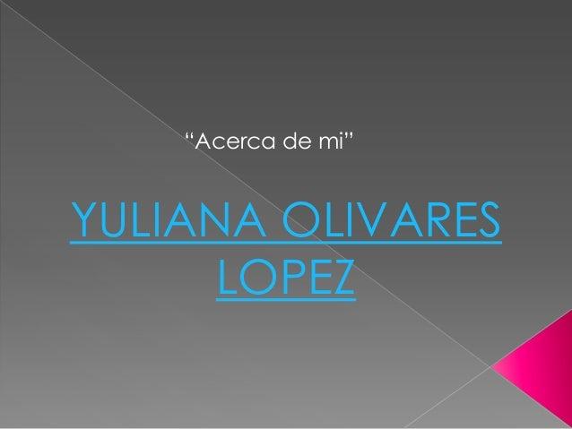 """""""Acerca de mi""""YULIANA OLIVARES      LOPEZ"""