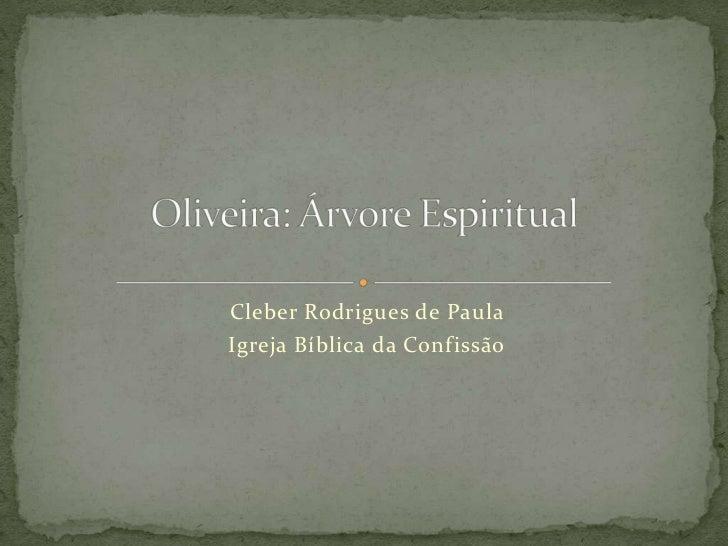 Cleber Rodrigues de Paula<br />Igreja Bíblica da Confissão<br />Oliveira: Árvore Espiritual   <br />