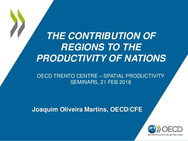 THE CONTRIBUTION OF REGIONS TO THE PRODUCTIVITY OF NATIONS OECD TRENTO CENTRE – SPATIAL PRODUCTIVITY SEMINARS, 21 FEB 2018...