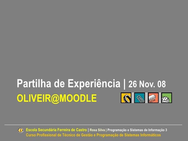 Partilha de Experiência | 26 Nov. 08OLIVEIR@MOODLE  Escola Secundária Ferreira de Castro | Rosa Silva | Programação e Sist...