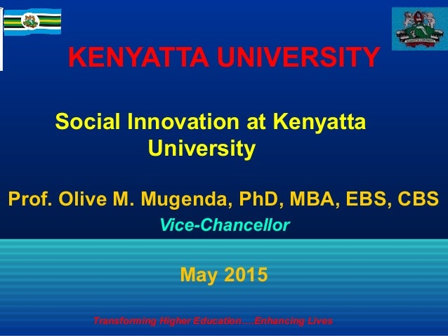KENYATTA UNIVERSITY Prof. Olive M. Mugenda, PhD, MBA, EBS, CBS Vice-Chancellor May 2015 Social Innovation at Kenyatta Univ...