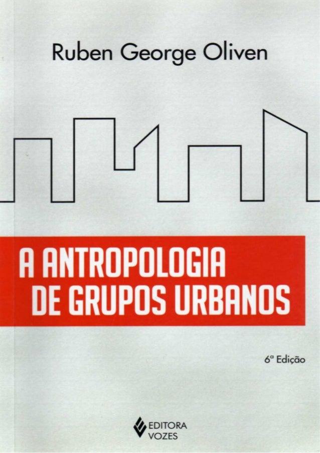 Ruben George Oliven  A Antropologia de Grupos Urbanos   http://groups.google.com.br/group/digitalsource  Esta obra fo...