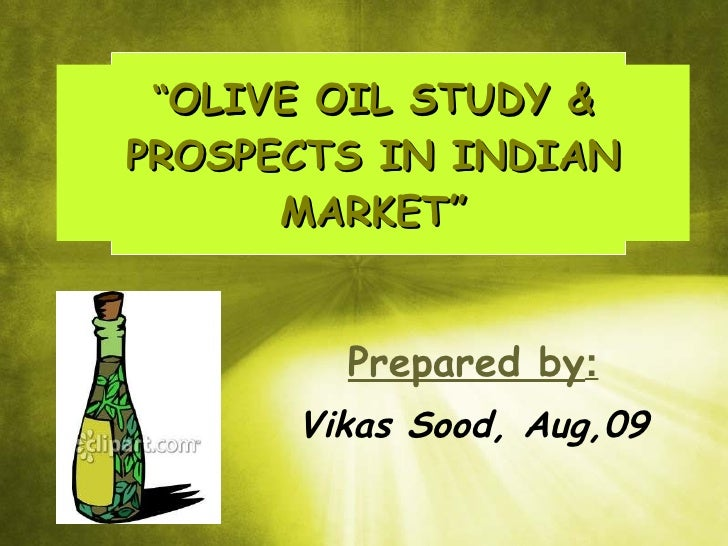 """ OLIVE OIL STUDY & PROSPECTS IN INDIAN MARKET"" Prepared by : Vikas Sood, Aug,09"