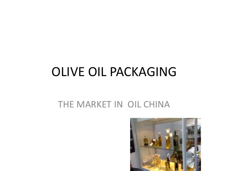 OLIVE OIL PACKAGING <br />THE MARKET IN  OIL CHINA <br />