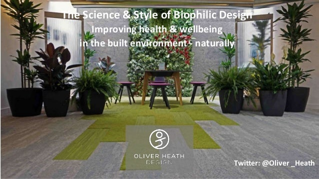 The Science & Style of Biophilic Design Improving health & wellbeing in the built environment - naturally Twitter: @Oliver...