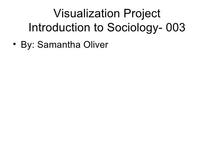 Visualization Project Introduction to Sociology- 003 <ul><li>By: Samantha Oliver </li></ul>