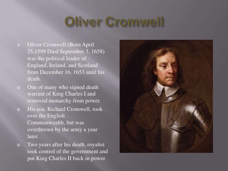 Oliver Cromwell<br />Oliver Cromwell (Born April 25,1599 Died September 3, 1658) was the political leader of England, Irel...
