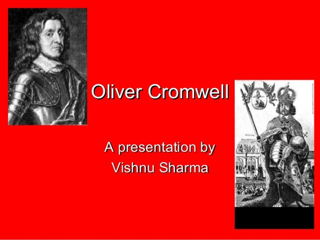 Oliver CromwellOliver Cromwell A presentation byA presentation by Vishnu SharmaVishnu Sharma