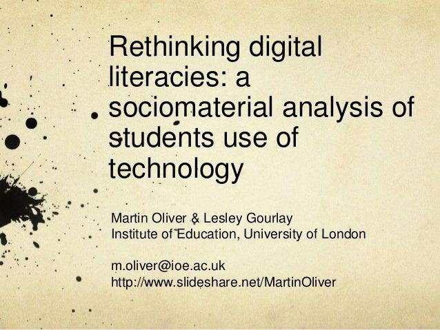 Rethinking digitalliteracies: asociomaterial analysis ofstudents use oftechnologyMartin Oliver & Lesley GourlayInstitute o...