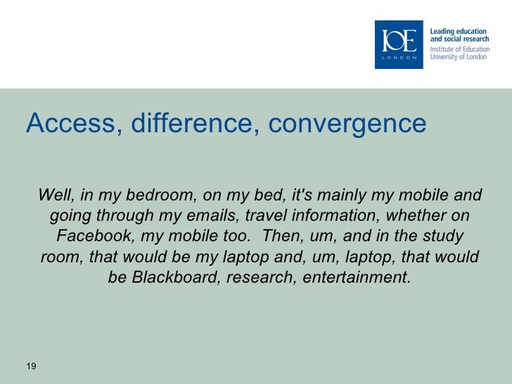 Access, difference, convergence     Well, in my bedroom, on my bed, its mainly my mobile and      going through my emails,...