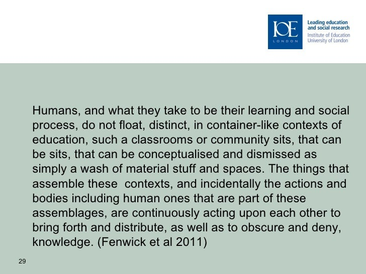 Humans, and what they take to be their learning and social     process, do not float, distinct, in container-like contexts...