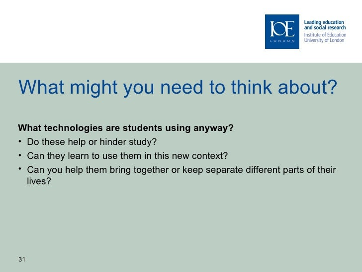 What might you need to think about?What technologies are students using anyway?• Do these help or hinder study?• Can they ...