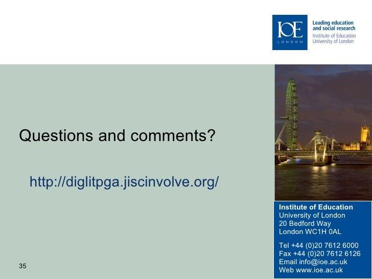 Questions and comments?     http://diglitpga.jiscinvolve.org/                                         Institute of Educati...