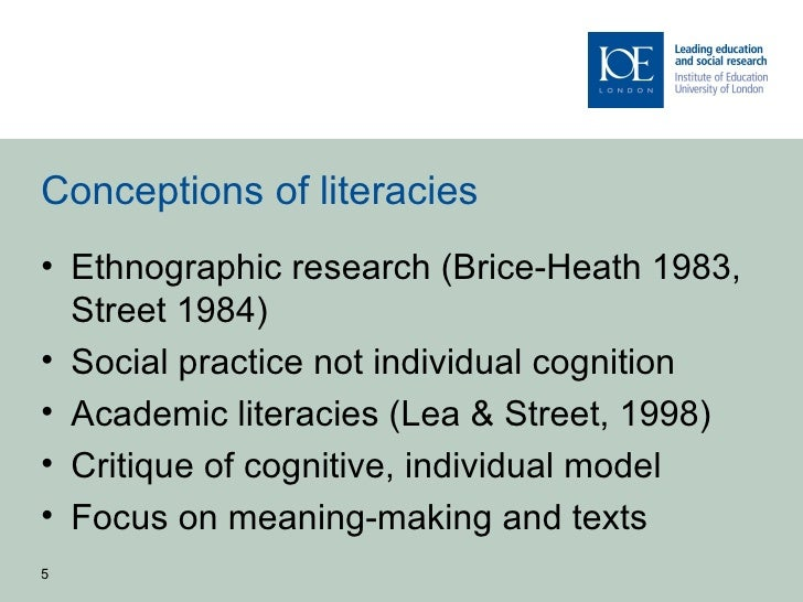 Conceptions of literacies• Ethnographic research (Brice-Heath 1983,  Street 1984)• Social practice not individual cognitio...