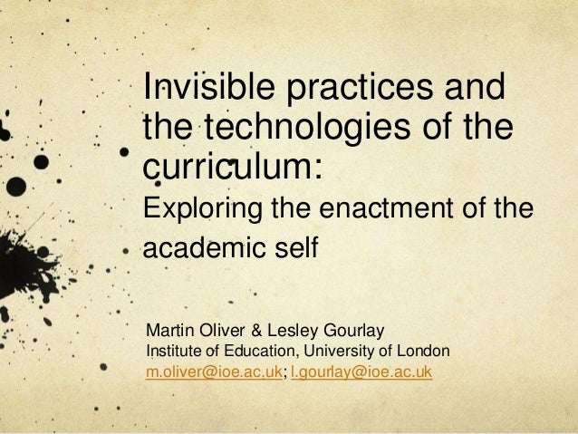 Invisible practices andthe technologies of thecurriculum:Exploring the enactment of theacademic selfMartin Oliver & Lesley...