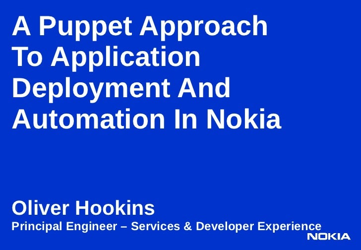 A Puppet ApproachTo ApplicationDeployment AndAutomation In NokiaOliver HookinsPrincipal Engineer – Services & Developer Ex...
