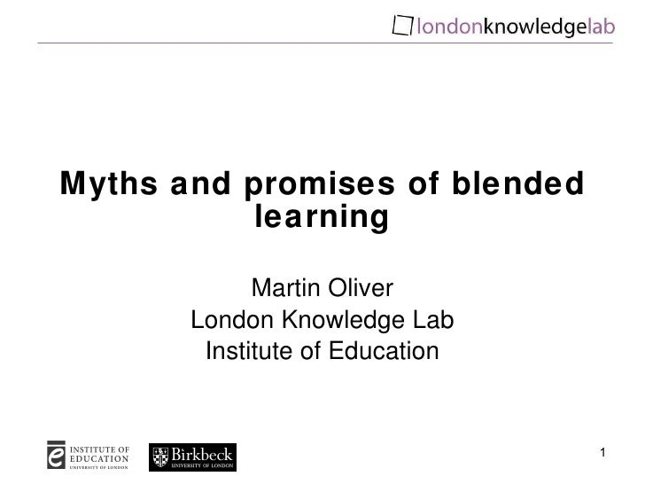Myths and promises of blended learning Martin Oliver London Knowledge Lab Institute of Education