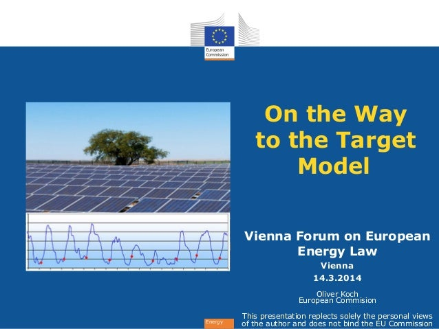 Energy On the Way to the Target Model Vienna Forum on European Energy Law Vienna 14.3.2014 Oliver Koch European Commision ...
