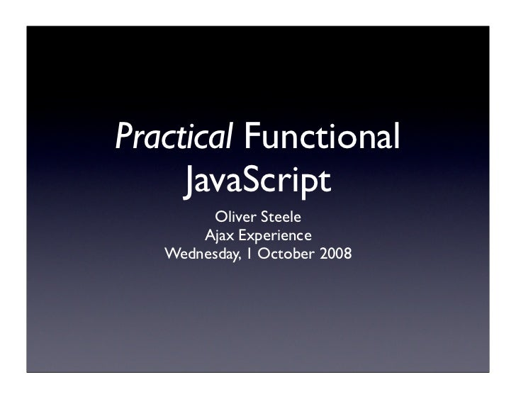 Practical Functional      JavaScript          Oliver Steele        Ajax Experience    Wednesday, 1 October 2008