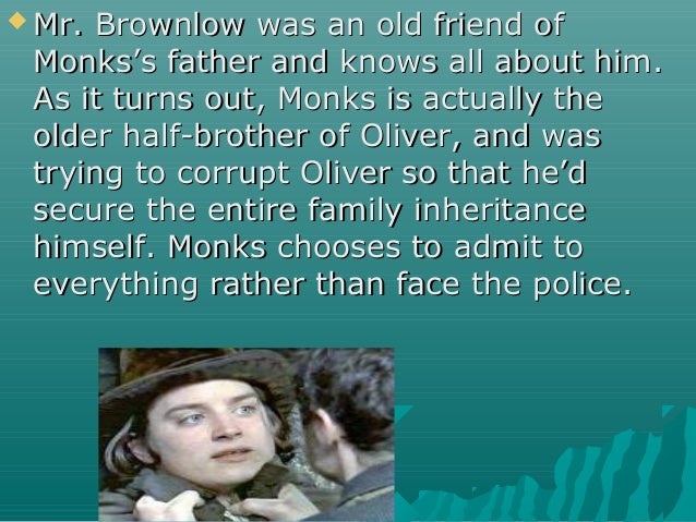  Mr. Brownlow was an old friend ofMr. Brownlow was an old friend of Monks's father and knows all about him.Monks's father...