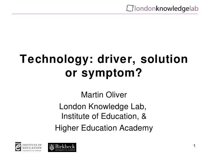 Technology: driver, solution or symptom? Martin Oliver London Knowledge Lab,  Institute of Education, & Higher Education A...