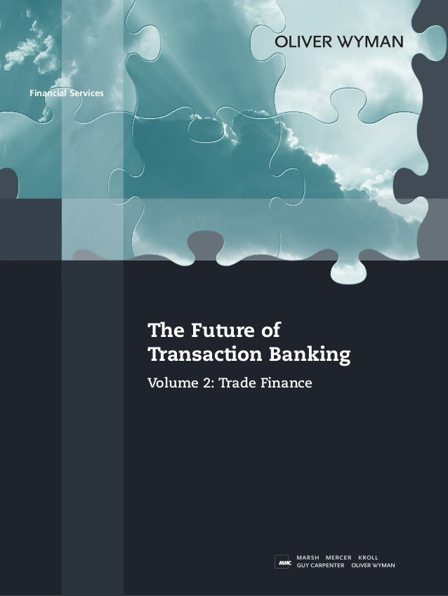 Financial Services  The Future of Transaction Banking Volume 2: Trade Finance