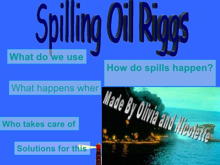 Spilling Oil Riggs What do we use all this oil for? How do spills happen? What happens when the oil spills? Who takes care...