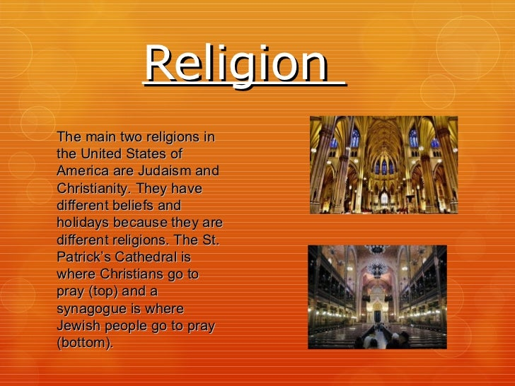Religion  The main two religions in the United States of America are Judaism and Christianity. They have different beliefs...