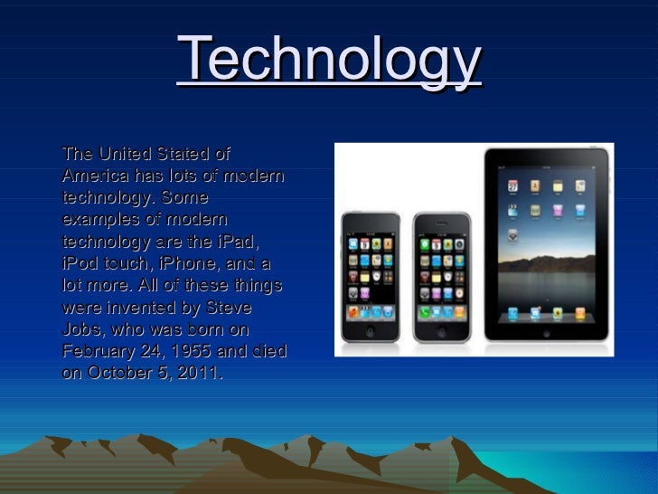 Technology The United Stated of America has lots of modern technology. Some examples of modern technology are the iPad, iP...