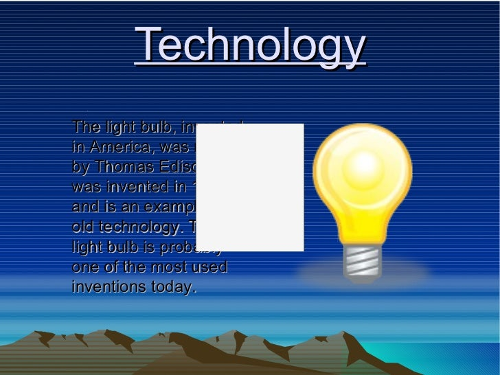 Technology The light bulb, invented in America, was made by Thomas Edison. It was invented in 1879 and is an example of ol...