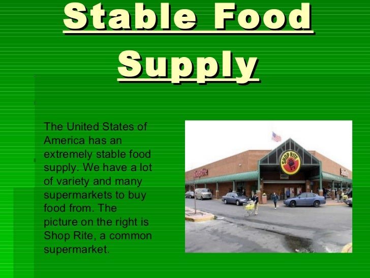 Stable Food Supply The United States of America has an extremely stable food supply. We have a lot of variety and many sup...