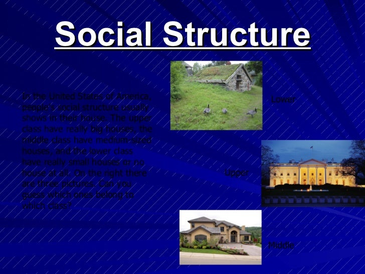 Social Structure In the United States of America, people's social structure usually shows in their house. The upper class ...