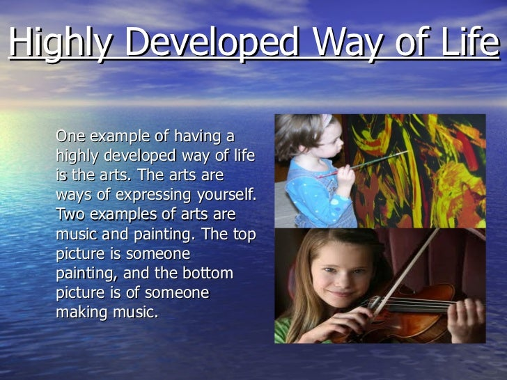 Highly Developed Way of Life <ul><li>One example of having a highly developed way of life is the arts. The arts are ways o...