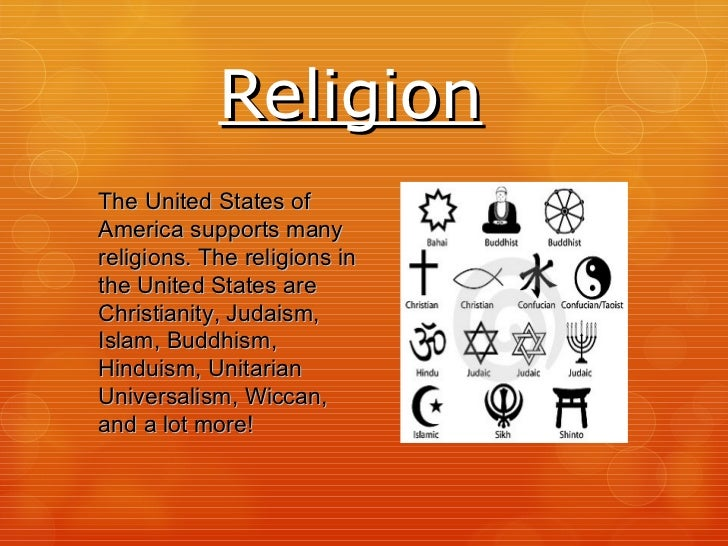 Religion The United States of America supports many religions. The religions in the United States are Christianity, Judais...