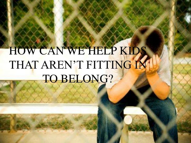 HOW CAN WE HELP KIDSTHAT AREN'T FITTING IN     TO BELONG?