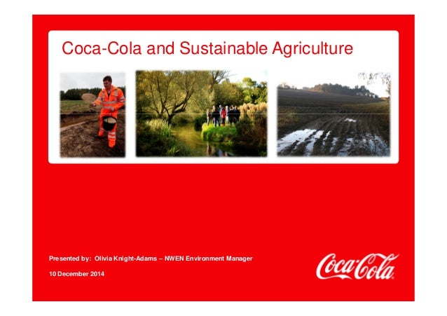 Coca-Cola and Sustainable Agriculture  Presented by: Olivia Knight-Adams – NWEN Environment Manager  10 December 2014