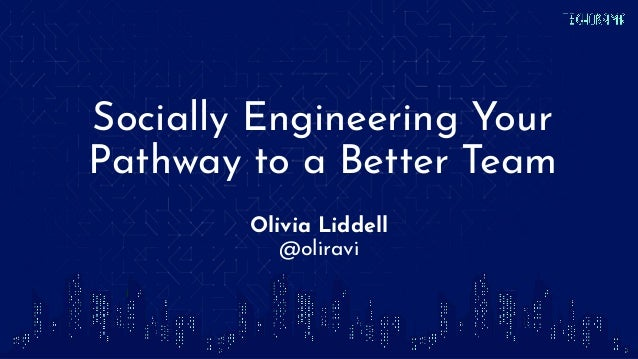Socially Engineering Your Pathway to a Better Team Olivia Liddell @oliravi