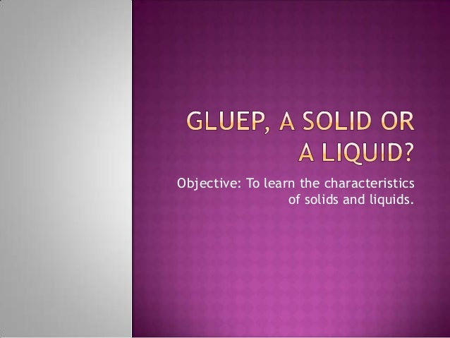 Objective: To learn the characteristics of solids and liquids.