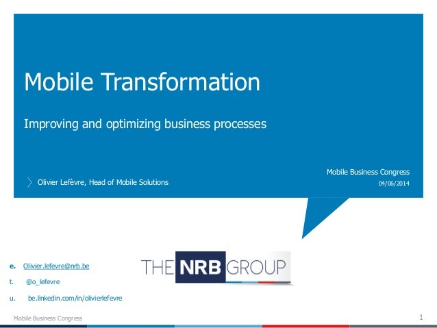 Improving and optimizing business processes Mobile Transformation Olivier Lefèvre, Head of Mobile Solutions 04/06/2014 Mob...