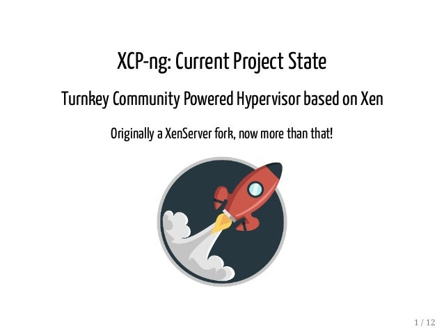 XCP-ng: Current Project State Turnkey Community Powered Hypervisor based on Xen Originally a XenServer fork, now more than...