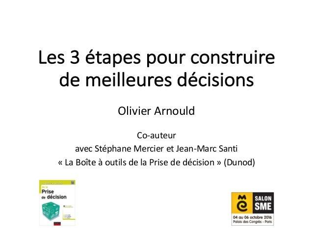 Les3étapespourconstruire demeilleuresdécisions OlivierArnould Co-auteur avecStéphaneMercieretJean-MarcSanti ...