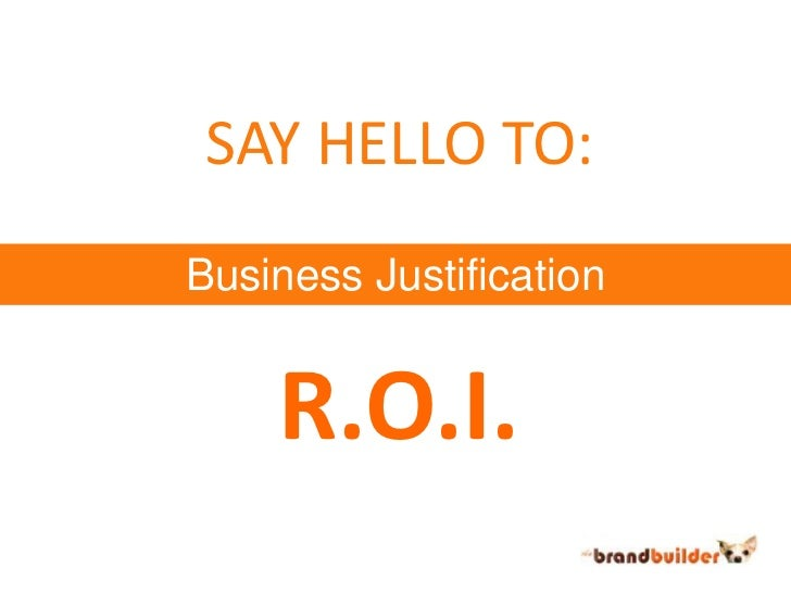 SAY HELLO TO:<br />Business Justification<br />R.O.I.<br />