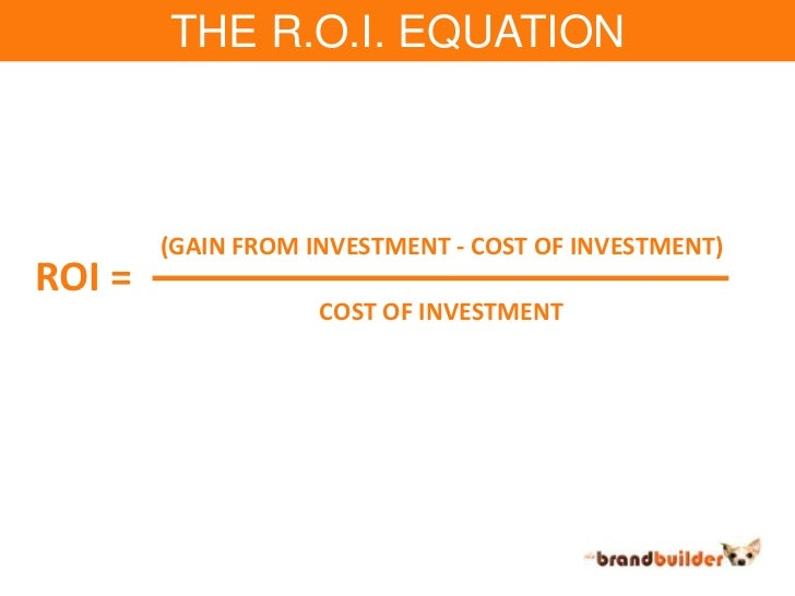 THE R.O.I. EQUATION<br />(GAIN FROM INVESTMENT - COST OF INVESTMENT)<br />ROI =<br />COST OF INVESTMENT<br />